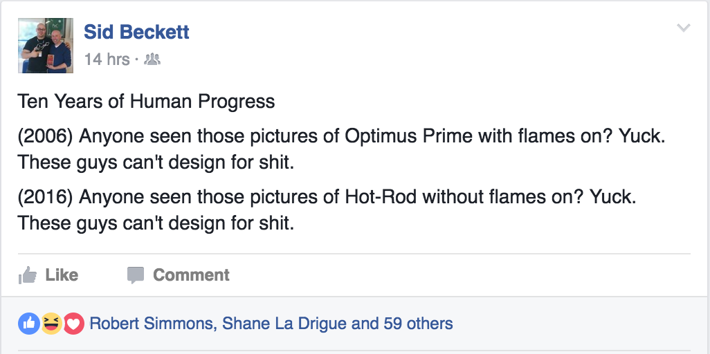 Ten Years of Human Progress (2006) Anyone seen those pictures of Optimus Prime with flames on? Yuck. These guys can't design for shit. (2016) Anyone seen those pictures of Hot-Rod without flames on? Yuck. These guys can't design for shit.